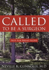 CALLED TO BE A SURGEON - Not For Bread Alone ebook by Neville K. Connolly, M.D
