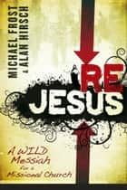 ReJesus - A Wild Messiah for a Missional Church ebook by Michael Frost, Alan Hirsch