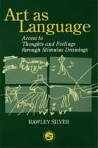 Art as Language - Access to Emotions and Cognitive Skills through Drawings ebook by Rawley Silver
