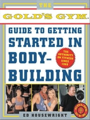 The Gold's Gym Guide to Getting Started in Bodybuilding ebook by Housewright, Ed
