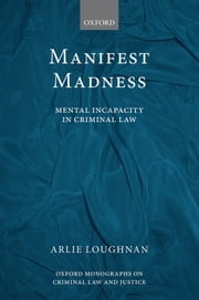 Manifest Madness: Mental Incapacity in the Criminal Law ebook by Arlie Loughnan