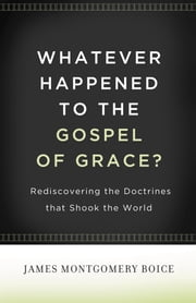 Whatever Happened to The Gospel of Grace? - Rediscovering the Doctrines That Shook the World ebook by James Montgomery Boice,Lane T. Dennis,Eric J. Alexander