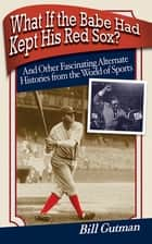 What If the Babe Had Kept His Red Sox? ebook by Bill Gutman