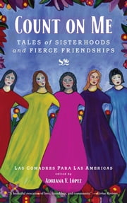 Count on Me - Tales of Sisterhoods and Fierce Friendships ebook by Las Comadres Para Las Americas,Adriana V. Lopez