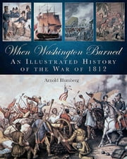 When Washington Burned - An Illustrated History of the War of 1812 ebook by Arnold Blumberg