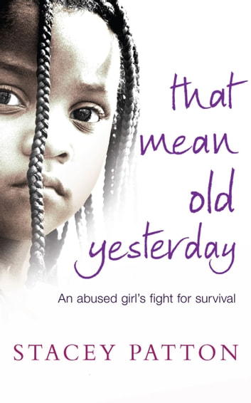 That Mean Old Yesterday - An Abused Girl's Fight for Survival ebook by Stacey Patton