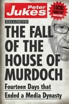 The Fall of the House of Murdoch ebook by Peter Jukes