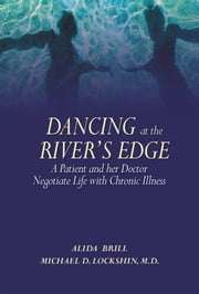 Dancing at the River's Edge - A Patient and Her Doctor Negotiate Life with Chronic Illness ebook by Alida Brill,Michael D. Lockshin, MD