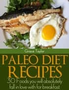 Paleo Diet Recipes:30 Foods you will Absolutely Fall in love with for Breakfast ebook by Grace Taylor