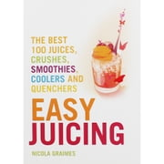 Easy Juicing: The Best 100 Juices, Crushes, Smoothies, Coolers and Quenchers ebook by Nicola Graimes