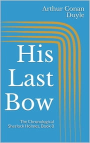 His Last Bow (The Chronological Sherlock Holmes, Book 8) ebook by Arthur Conan Doyle,Arthur Conan Doyle