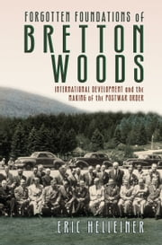 Forgotten Foundations of Bretton Woods - International Development and the Making of the Postwar Order ebook by Eric Helleiner