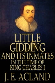Little Gidding and its Inmates in the Time of King Charles I - With an Account of the Harmonies ebook by J. E. Acland
