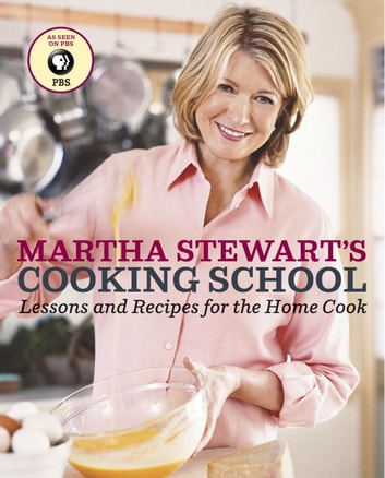 Martha Stewart's Cooking School - Lessons and Recipes for the Home Cook: A Cookbook ebook by Martha Stewart