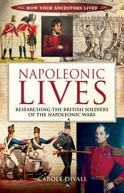 Napoleonic Lives - Researching the British Soldiers of the Napoleonic Wars ebook by Carole Divall