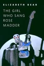 The Girl Who Sang Rose Madder ebook by Elizabeth Bear