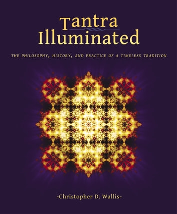 Tantra Illuminated - The Philosophy, History, and Practice of a Timeless Tradition ebook by Christopher D Wallis