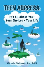 Teen Success: It's All About You! Your Choices - Your Life ebook by Michele Sfakianos