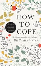 How to Cope – The Welcoming Approach to Life's Challenges - How You Can Turn Distress into Helpful Action ebook by Dr Claire Hayes