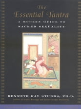 The Essential Tantra - A Modern Guide to Sacred Sexuality ebook by Kenneth Ray Stubbs,Kyle Spencer