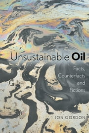 Unsustainable Oil - Facts, Counterfacts and Fictions ebook by Jon Gordon