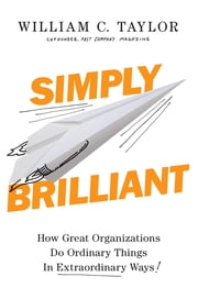Simply Brilliant - How Great Organizations Do Ordinary Things in Extraordinary Ways ebook by William C. Taylor