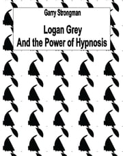 Logan Grey And the Power of Hypnosis ebook by Garry Strongman