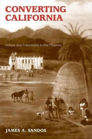 Converting California: Indians and Franciscans in the Missions ebook by Sandos, James A.
