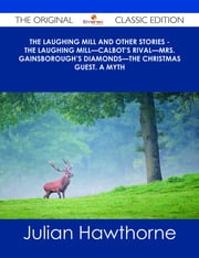The Laughing Mill and Other Stories - The Laughing Mill—Calbot's Rival—Mrs. Gainsborough's Diamonds—The Christmas Guest. A Myth - The Original Classic Edition ebook by Julian Hawthorne