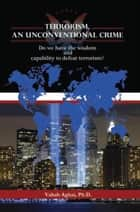 Terrorism, An Unconventional Crime ebook by Vahab Aghai, Ph.D
