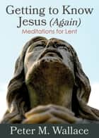Getting to Know Jesus (Again) - Meditations for Lent ebook by Peter M. Wallace