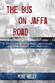 Bus on Jaffa Road - A Story of Middle East Terrorism and the Search for Justice ebook by Mike Kelly