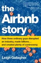 The Airbnb Story - How Three Ordinary Guys Disrupted an Industry, Made Billions . . . and Created Plenty of Controversy ebook by Leigh Gallagher