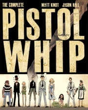 The Complete Pistolwhip ebook by Matt Kindt,Jason Hall
