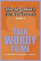 Uncle John's Facts to Go Talk Wordy to Me ebook by Bathroom Readers' Institute