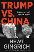 Trump vs. China - Facing America's Greatest Threat ebook by Newt Gingrich