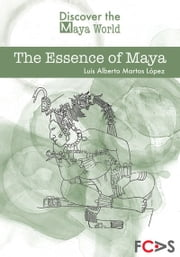 The Essence of Maya ebook by Luis Alberto Martos López