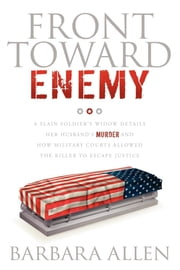 Front Toward Enemy - A Slain Soldier's Widow Details Her Husband's Murder and How Military Courts Allowed the Killer to Escape Justice ebook by Barbara Allen
