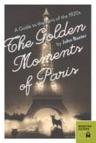 The Golden Moments of Paris - A Guide to the Paris of the 1920s ebook by John Baxter