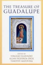 The Treasure of Guadalupe ebook by Timothy Matovina, Virgil Elizondo, Allan Figueroa Deck
