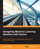 Designing Machine Learning Systems with Python ebook by David Julian