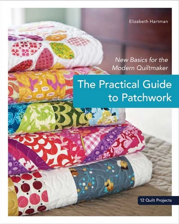 The Practical Guide to Patchwork - New Basics for the Modern Quiltmaker ebook by Elizabeth Hartman
