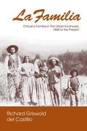 La Familia: Chicano Families in the Urban Southwest, 1848 to the Present ebook by Griswold del Castillo, Richard