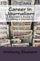 Career in Journalism ebook by Anthony Ekanem