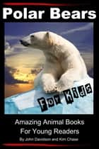 Polar Bears For Kids: Amazing Animal Books for Young Readers ebook by John Davidson, Kim Chase