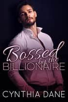 BOSSED: By the Billionaire ebook by Cynthia Dane