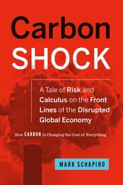 Carbon Shock - A Tale of Risk and Calculus on the Front Lines of the Disrupted Global Economy ebook by Mark Schapiro