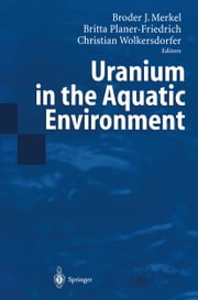 Uranium in the Aquatic Environment - Proceedings of the International Conference Uranium Mining and Hydrogeology III and the International Mine Water Association Symposium Freiberg, Germany, 15-21 September 2002 ebook by Broder Merkel,Britta Planer-Friedrich,Christian Wolkersdorfer