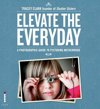 Elevate the Everyday - A Photographic Guide to Picturing Motherhood ebook by Tracey Clark