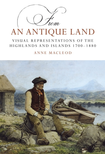 From an Antique Land - Visual Representations of the Highlands and Islands 1700-1880 ebook by Anne MacLeod